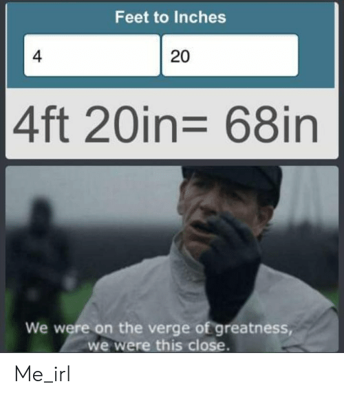 greatness: Feet to Inches  4  20  4ft 20in= 68in  We were on the verge of greatness,  we were this close. Me_irl