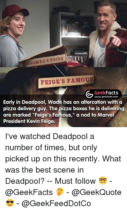 """altercation: FEIGE'S FAMOUS  Geek  Facts  www.geekfeed.com  Early in Deadpool, Wade has an altercation with a  pizza delivery guy. The pizza boxes he is delivering  are marked """"Feige's Famous,"""" a nod to Marvel  President Kevin Feige. I've watched Deadpool a number of times, but only picked up on this recently. What was the best scene in Deadpool? -- Must follow 🤓 - @GeekFacts 🤔 - @GeekQuote 😎 - @GeekFeedDotCo"""