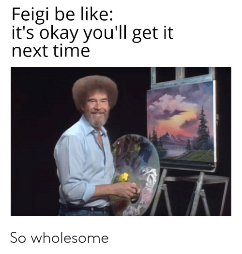 Be Like, Okay, and Time: Feigi be like:  it's okay you'll get it  next time So wholesome