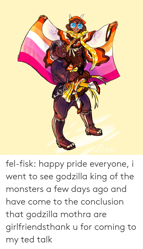 conclusion: fel-fisk:  happy pride everyone, i went to see godzilla king of the monsters a few days ago and have come to the conclusion that godzilla  mothra are girlfriendsthank u for coming to my ted talk