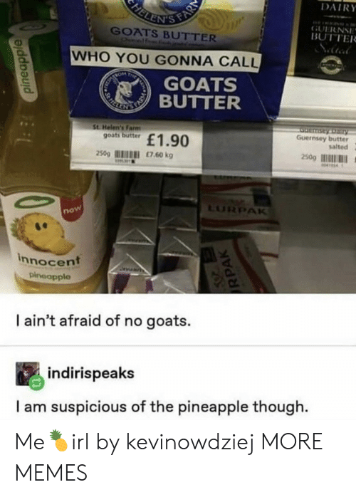 Suspicious: FELENIS FAR  DAIRY  GUERNSE  BUTTER  GOATS BUTTER  Onelf  WHO YOU GONNA CALL  TRON  T  GOATS  REKE TIBUTTER  St Helen's Farm  goats butter  Serntay Dairy  Guernsey butter  salted  £1.90  250g  £7.60 kg  250g  M414  LURPAK  now  innocent  pineapple  I ain't afraid of no goats.  indirispeaks  I am suspicious of the pineapple though  pineapple  RPAK Me🍍irl by kevinowdziej MORE MEMES