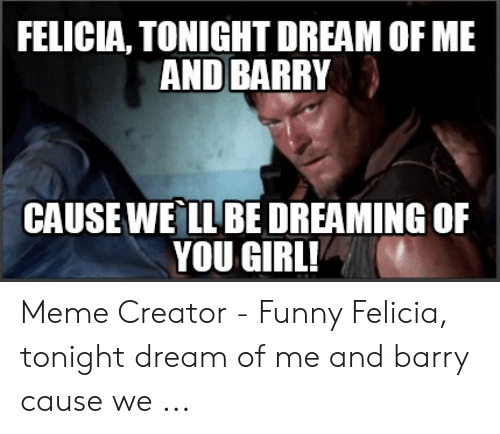 Funny, Meme, and Girl: FELICIA, TONIGHT DREAM OF ME  AND BARRY  CAUSEWE LLBE DREAMING OF  YOU GIRL! Meme Creator - Funny Felicia, tonight dream of me and barry cause we ...