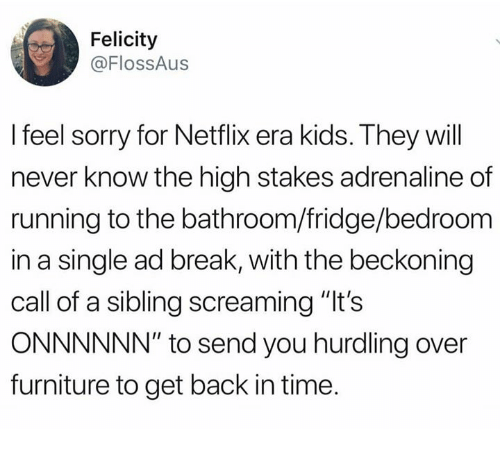 "Memes, Netflix, and Sorry: Felicity  @FlossAus  I feel sorry for Netflix era kids. They will  never know the high stakes adrenaline of  running to the bathroom/fridge/bedroom  in a single ad break, with the beckoning  call of a sibling screaming ""It's  ONNNNNN"" to send you hurdling over  furniture to get back in time."
