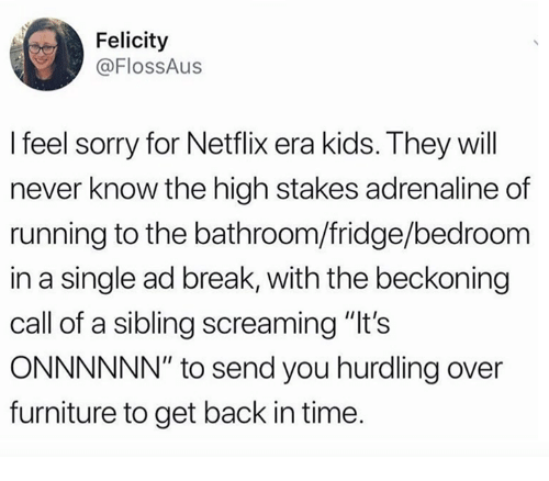 "Dank, Netflix, and Sorry: Felicity  @FlOsSAus  I feel sorry for Netflix era kids. They will  never know the high stakes adrenaline of  running to the bathroom/fridge/bedroom  in a single ad break, with the beckoning  call of a sibling screaming ""It's  ONNNNNN"" to send you hurdling over  furniture to get back in time."