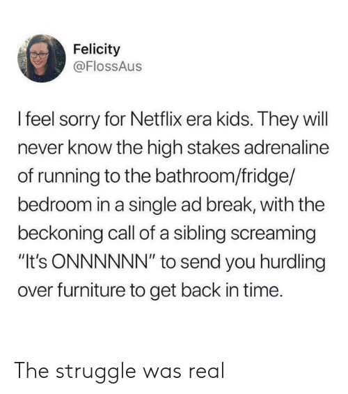 """sibling: Felicity  @FlossAus  Ifeel sorry for Netflix era kids. They will  never know the high stakes adrenaline  of running to the bathroom/fridge/  bedroom in a single ad break, with the  beckoning call of a sibling screaming  """"It's ONNNNNN"""" to send you hurdling  over furniture to get back in time. The struggle was real"""