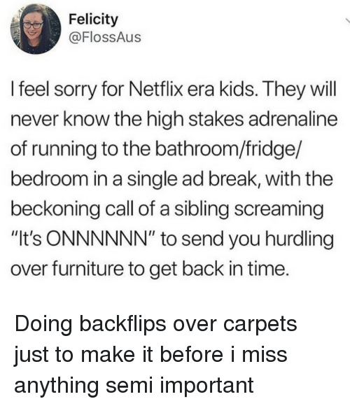 """Netflix, Sorry, and Break: Felicity  @FlossAus  l feel sorry for Netflix era kids. They will  never know the high stakes adrenaline  of running to the bathroom/fridge/  bedroom in a single ad break, with the  beckoning call of a sibling screaming  """"It's ONNNNNN"""" to send you hurdling  over furniture to get back in time. Doing backflips over carpets just to make it before i miss anything semi important"""