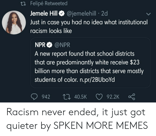 npr: Felipe Retweete  Jemele HillQ @jemelehill 2d  Just in case you had no idea what institutional  racism looks like  NPR @NPR  A new report found that school districts  that are predominantly white receive $23  billion more than districts that serve mostly  students of color. n.pr/2BUboYd  942 t0 40.5K  92.2K Racism never ended, it just got quieter by SPKEN MORE MEMES