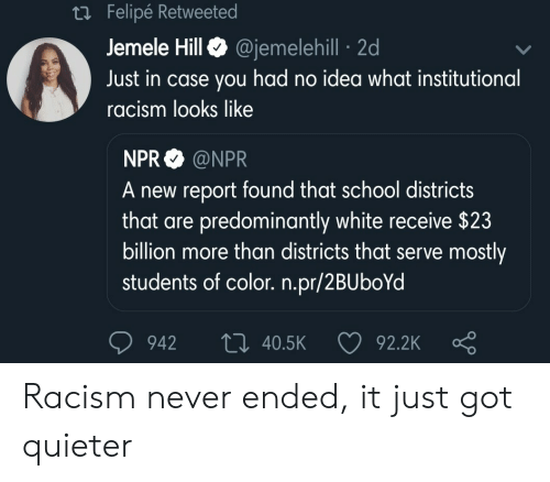 npr: Felipe Retweete  Jemele HillQ @jemelehill 2d  Just in case you had no idea what institutional  racism looks like  NPR @NPR  A new report found that school districts  that are predominantly white receive $23  billion more than districts that serve mostly  students of color. n.pr/2BUboYd  942 t0 40.5K  92.2K Racism never ended, it just got quieter