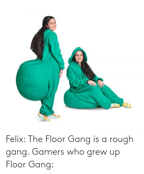 Rough: Felix: The Floor Gang is a rough gang. Gamers who grew up Floor Gang: