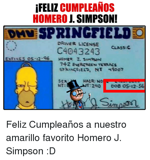 Memes, Hair, and 🤖: FELIZ  CUMPLEANOS  HOMERO J. SIMPSON!  EDAV SPRINGFIELD  DRIVER LICENSE  CLASS: C  C4043243  EXPIREs os 12-96  SPRINGFIELD, NT 4Soc7  HAIR: No  T 240 toe OS-12-56  Simo on Feliz Cumpleaños a nuestro amarillo favorito Homero J. Simpson :D