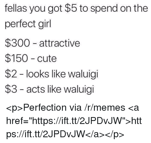 """Cute, Memes, and Perfect Girl: fellas you got $5 to spend on the  perfect girl  $300 attractive  $150 cute  $2 - looks like waluigi  $3 - acts like waluigi <p>Perfection via /r/memes <a href=""""https://ift.tt/2JPDvJW"""">https://ift.tt/2JPDvJW</a></p>"""
