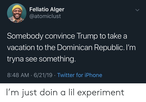 experiment: Fellatio Alger  @atomiclust  Somebody convince Trump to take a  vacation to the Dominican Republic. I'm  tryna see something.  8:48 AM 6/21/19 Twitter for iPhone I'm just doin a lil experiment