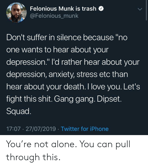 """Not Alone: Felonious Munk is trash  @Felonious_munk  Don't suffer in silence because """"no  one wants to hear about your  depression."""" I'd rather hear about your  depression, anxiety, stress etc than  hear about your death. I love you. Let's  fight this shit. Gang gang. Dipset.  Squad.  17:07 27/07/2019 Twitter for iPhone You're not alone. You can pull through this."""