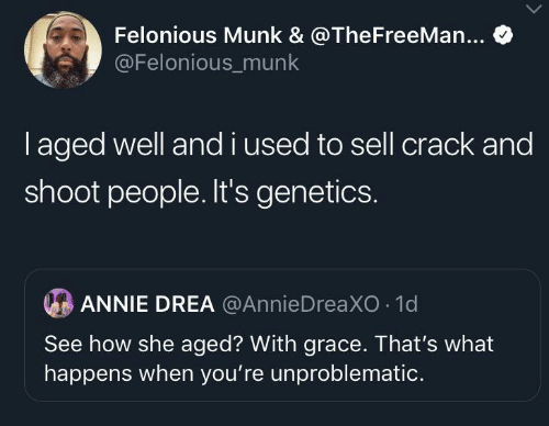 used: Felonious Munk & @TheFreeMan...  @Felonious_munk  laged well andi used to sell crack and  shoot people. It's genetics.  ANNIE DREA @AnnieDreaXO 1d  See how she aged? With grace. That's what  happens when you're unproblematic.