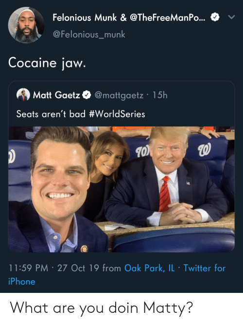 matty: Felonious Munk & @TheFreeManPo...  @Felonious_munk  Cocaine jaw.  Matt Gaetz @mattgaetz 15h  Seats aren't bad #WorldSeries  11:59 PM 27 Oct 19 from Oak Park, IL Twitter for  .  iPhone What are you doin Matty?