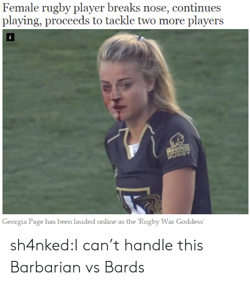 goddess: Female rugby player breaks nose, continues  playing, proceeds to tackle two more players  i  RHING  RUGBY  Georgia Page has been lauded online as the 'Rugby War Goddess' sh4nked:I can't handle this  Barbarian vs Bards