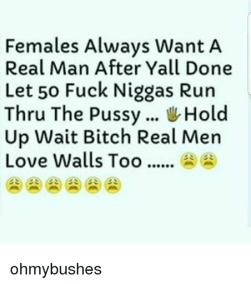 Alwaysed: Females Always Want A  Real Man After Yall Done  Let 50 Fuck Niggas Run  Thru The Pussy Hold  Up Wait Bitch Real Men  Love Walls Too.... ohmybushes