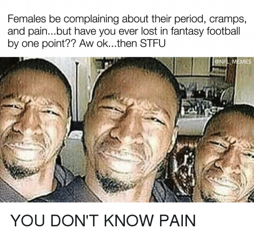 Fantasy football: Females be complainingabout their period, cramps,  and pain...but have you ever lost in fantasy football  by one point?? Aw ok...then STFU  @NFL MEMES YOU DON'T KNOW PAIN