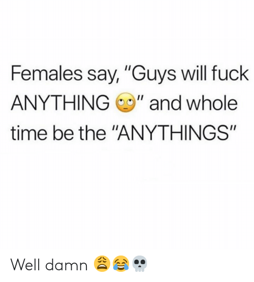 "Hood: Females say, ""Guys will fuck  ANYTHING"" and whole  time be the ""ANYTHINGS"" Well damn 😩😂💀"