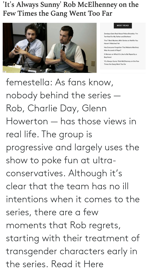 Rob: femestella: As fans know, nobody behind the series — Rob, Charlie Day, Glenn Howerton — has those views in real life. The group is progressive and largely uses the show to poke fun at ultra-conservatives. Although it's clear that the team has no ill intentions when it comes to the series, there are a few moments that Rob regrets, starting with their treatment of transgender characters early in the series. Read it Here