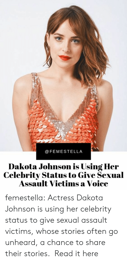 assault: @FEMESTELLA  Dakota Johnson is Using Her  Celebrity Status to Give Sexual  Assault Victims a Voice femestella: Actress Dakota Johnson is using her celebrity status to give sexual assault victims, whose stories often go unheard, a chance to share their stories.  Read it here