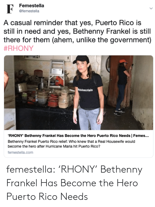 Puerto Rico: Femestella  F  @femestella  A casual reminder that yes, Puerto Rico is  still in need and yes, Bethenny Frankel is still  there for them (ahem, unlike the government)  #RHONY  thisisacrisis  RHONY' Bethenny Frankel Has Become the Hero Puerto Rico Needs | Femes...  Bethenny Frankel Puerto Rico relief: Who knew that a Real Housewife would  become the hero after Hurricane Maria hit Puerto Rico?  femestella.com femestella: 'RHONY' Bethenny Frankel Has Become the Hero Puerto Rico Needs