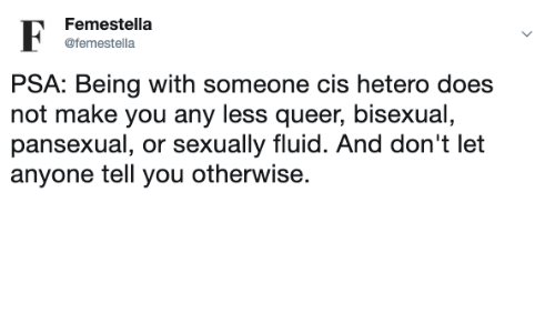 psa: Femestella  F  @femestella  PSA: Being with someone cis hetero does  not make you any less queer, bisexual,  pansexual, or sexually fluid. And don't let  anyone tell you otherwise.