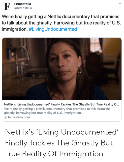Selena Gomez: Femestella  F  @femestella  We're finally getting a Netflix documentary that promises  to talk about the ghastly, harrowing but true reality of U.S  immigration. #LivingUndocumented  Netflix's 'Living Undocumented' Finally Tackles The Ghastly But True Reality O...  We're finally getting a Netflix documentary that promises to talk about the  ghastly, harrowing but true reality of U.S. immigration  femestella.com Netflix's 'Living Undocumented' Finally Tackles The Ghastly But True Reality Of Immigration