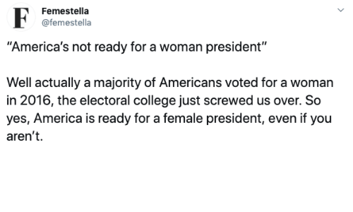 """In 2016: Femestella  @femestella  """"America's not ready for a woman president""""  Well actually a majority of Americans voted for a woman  in 2016, the electoral college just screwed us over. So  yes, America is ready for a female president, even if you  aren't"""