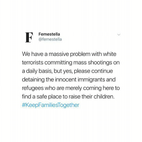 merely: Femestella  @femestella  We have a massive problem with white  terrorists committing mass shootings on  a daily basis, but yes, please continue  detaining the innocent immigrants and  refugees who are merely coming here to  find a safe place to raise their children