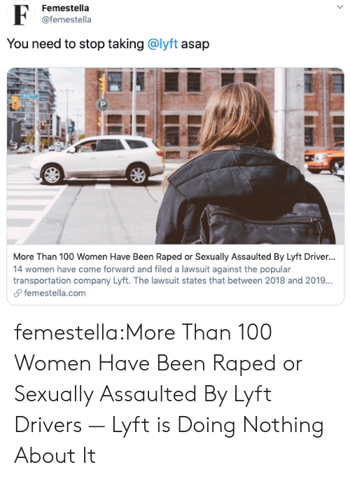 assault: Femestella  @femestella  You need to stop taking @lyft asap  More Than 100 Women Have Been Raped or Sexually Assaulted By Lyft Driver...  14 women have come forward and filed a lawsuit against the popular  transportation company Lyft. The lawsuit states that between 2018 and 2019..  femestella.com  > femestella:More Than 100 Women Have Been Raped or Sexually Assaulted By Lyft Drivers — Lyft is Doing Nothing About It