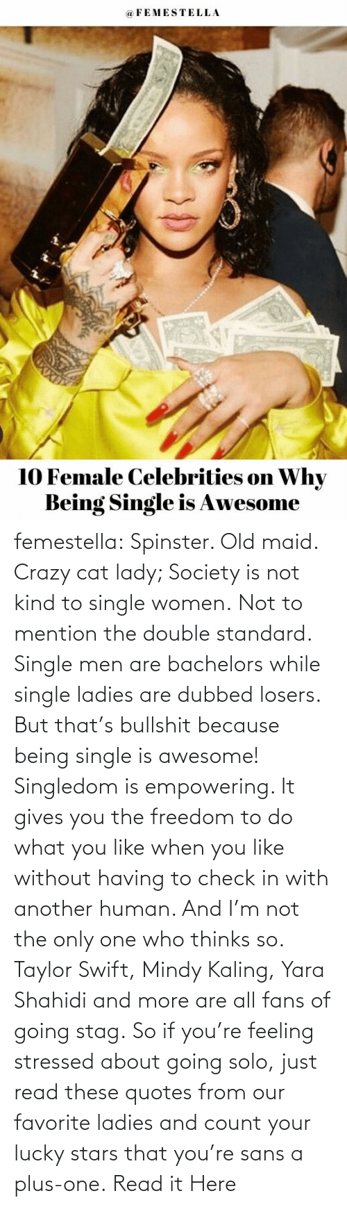 Only One: femestella: Spinster. Old maid. Crazy cat lady; Society is not kind to single women. Not to mention the double standard. Single men are bachelors while single ladies are dubbed losers. But that's bullshit because being single is awesome! Singledom is empowering. It gives you the freedom to do what you like when you like without having to check in with another human. And I'm not the only one who thinks so. Taylor Swift, Mindy Kaling, Yara Shahidi and more are all fans of going stag. So if you're feeling stressed about going solo, just read these quotes from our favorite ladies and count your lucky stars that you're sans a plus-one. Read it Here