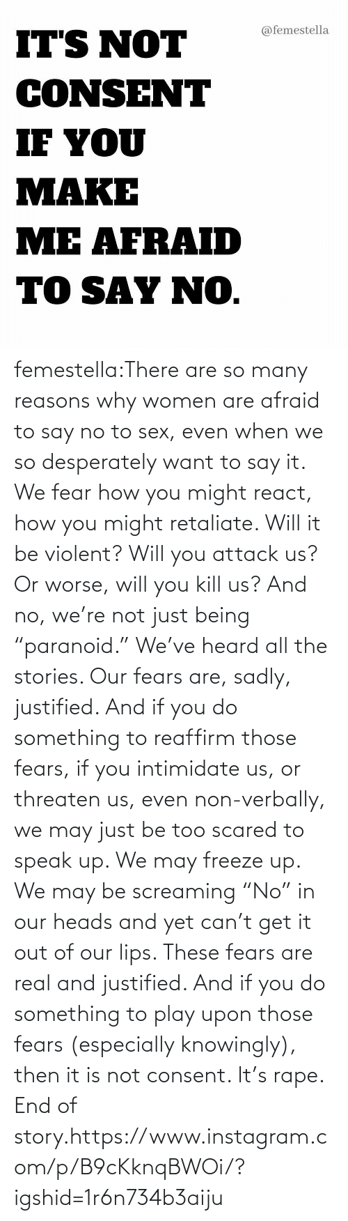 "attack: femestella:There are so many reasons why women are afraid to say no to sex, even when we so desperately want to say it. We fear how you might react, how you might retaliate. Will it be violent? Will you attack us? Or worse, will you kill us? And no, we're not just being ""paranoid."" We've heard all the stories. Our fears are, sadly, justified. And if you do something to reaffirm those fears, if you intimidate us, or threaten us, even non-verbally, we may just be too scared to speak up. We may freeze up. We may be screaming ""No"" in our heads and yet can't get it out of our lips. These fears are real and justified. And if you do something to play upon those fears (especially knowingly), then it is not consent. It's rape. End of story.https://www.instagram.com/p/B9cKknqBWOi/?igshid=1r6n734b3aiju"