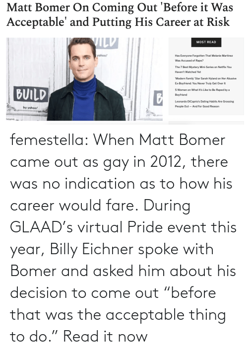 "pride: femestella: When Matt Bomer came out as gay in 2012, there was no indication as to how his career would fare. During GLAAD's virtual Pride event this year, Billy Eichner spoke with Bomer and asked him about his decision to come out ""before that was the acceptable thing to do."" Read it now"