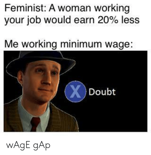 Minimum Wage: Feminist: A woman working  your job would earn 20 % less  Me working minimum wage:  XDoubt wAgE gAp