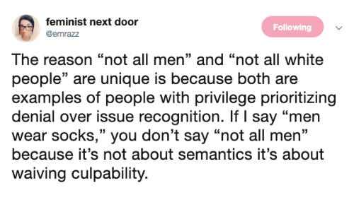 "White People, White, and Reason: feminist next door  @emrazz  Following  The reason ""not all men"" and ""not all white  people"" are unique is because both are  examples of people with privilege prioritizing  denial over issue recognition. If I say ""men  wear socks,"" you don't say ""not all men""  because it's not about semantics it's about  waiving culpability."