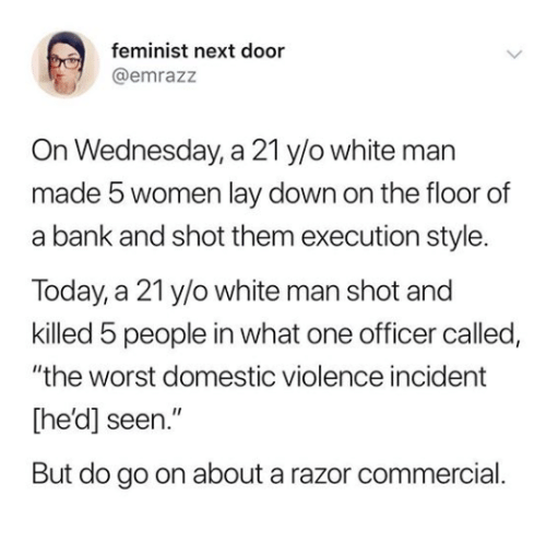 "The Worst, Bank, and Domestic Violence: feminist next door  @emrazz  On Wednesday, a 21 y/o white man  made 5 women lay down on the floor of  a bank and shot them execution style.  Today, a 21 y/o white man shot and  killed 5 people in what one officer called,  ""the worst domestic violence incident  [he'd] seen.""  But do go on about a razor commercial"