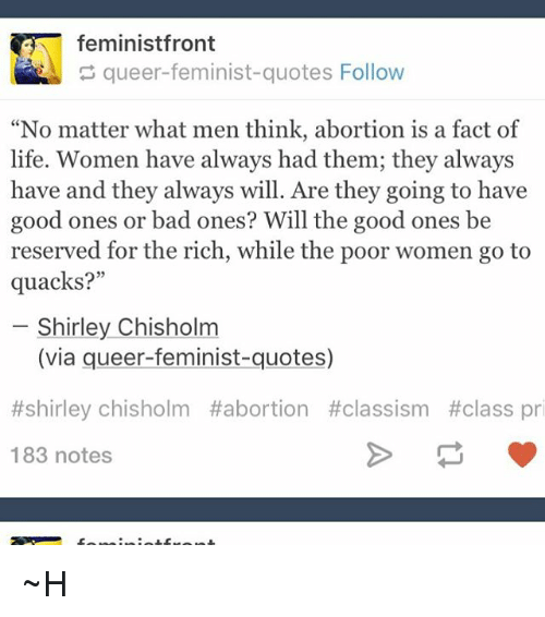 """shirley chisholm: feministfront  queer-feminist-quotes Follow  """"No matter what men think, abortion is a fact of  life. Women have always had them; they always  have and they always will. Are they going to have  good ones or bad ones? Will the good ones be  reserved for the rich, while the poor women go to  quacks?""""  Shirley Chisholm  (via queer-feminist-quotes)  #shirley chisholm Habortion #classism #class pri  183 notes ~H"""