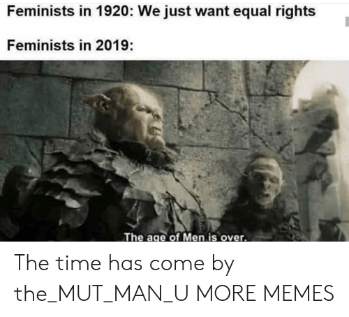 Dank, Memes, and Target: Feminists in 1920: We just want equal rights  Feminists in 2019:  The age of Men is over. The time has come by the_MUT_MAN_U MORE MEMES