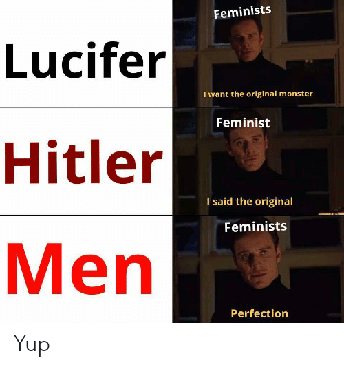 Lucifer: Feminists  Lucifer  I want the original monster  Feminist  Hitler  I said the original  Feminists  Men  Perfection Yup