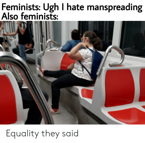 Dank Memes, They, and Hate: Feminists: Ugh I hate manspreading  Also feminists: Equality they said