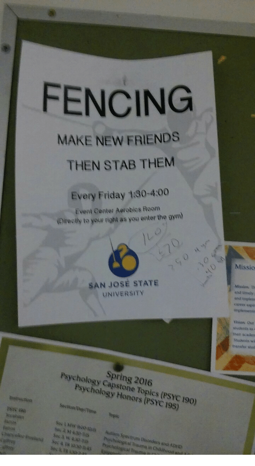 Friday, Friends, and Gym: FENCING  MAKE NEW FRIENDS  THEN STAB THEM  Every Friday 180-4:00  Event Center Aerobies Room  Oirectly to your right as you enter the gym  Missio  SAN JOSE STATE  UNIVERSITY  Mtssion th  and timely i  andd impletn  ision Ous  sudents to  thein acaden  transfer stud  Spring 2016  Psychology Capstone Topics (PSYC 190)  Psychology Honors (PSYC 195)  fenas