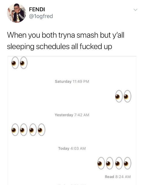 fendi: FENDI  @logfred  When you both tryna smash but y'all  sleeping schedules all fucked up  Saturday 11:49 PM  Yesterday 7:42 AM  Today 4:03 AM  Read 8:24 AM
