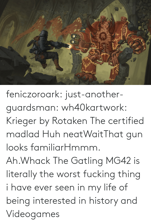gun: feniczoroark:  just-another-guardsman:  wh40kartwork:  Krieger by  Rotaken    The certified madlad   Huh neatWaitThat gun looks familiarHmmm. Ah.Whack   The Gatling MG42 is literally the worst fucking thing i have ever seen in my life of being interested in history and Videogames