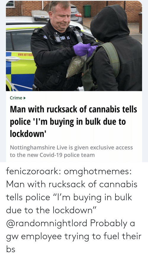 """Due To: feniczoroark:  omghotmemes:  Man with rucksack of cannabis tells police """"I'm buying in bulk due to the lockdown""""   @randomnightlord Probably a gw employee trying to fuel their bs"""