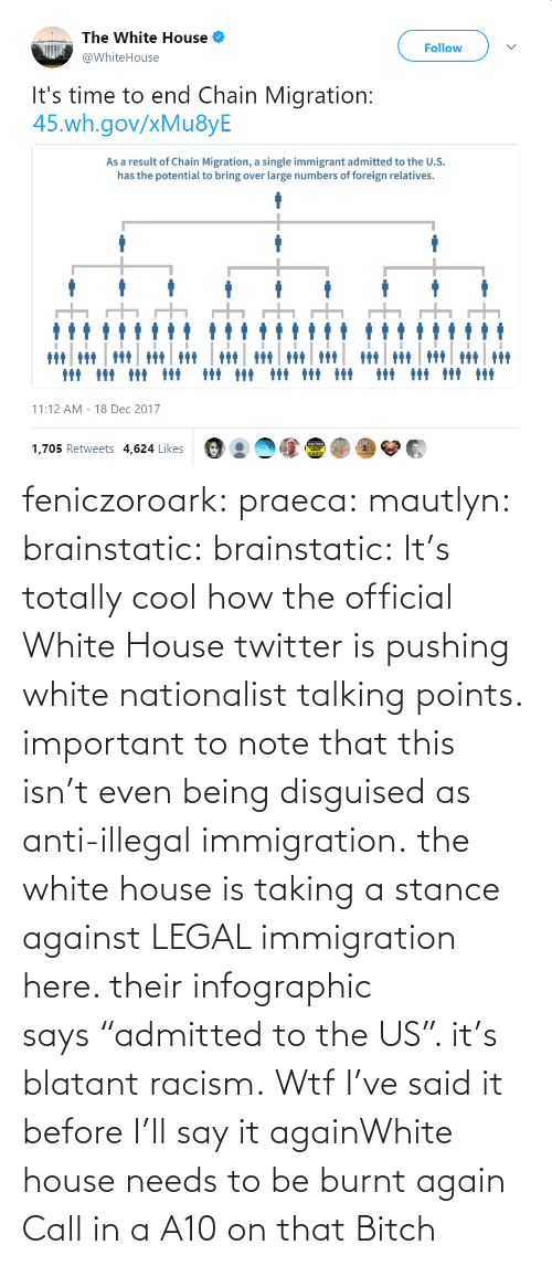 "WTF: feniczoroark:  praeca:  mautlyn:  brainstatic:  brainstatic: It's totally cool how the official White House twitter is pushing white nationalist talking points.  important to note that this isn't even being disguised as anti-illegal immigration. the white house is taking a stance against LEGAL immigration here. their infographic says ""admitted to the US"". it's blatant racism.    Wtf   I've said it before I'll say it againWhite house needs to be burnt again   Call in a A10 on that Bitch"