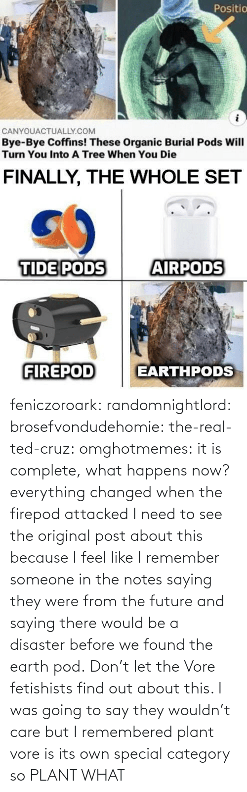 out: feniczoroark:  randomnightlord:  brosefvondudehomie: the-real-ted-cruz:  omghotmemes: it is complete, what happens now? everything changed when the firepod attacked    I need to see the original post about this because I feel like I remember someone in the notes saying they were from the future and saying there would be a disaster before we found the earth pod.    Don't let the Vore fetishists find out about this.    I was going to say they wouldn't care but I remembered plant vore is its own special category so   PLANT WHAT