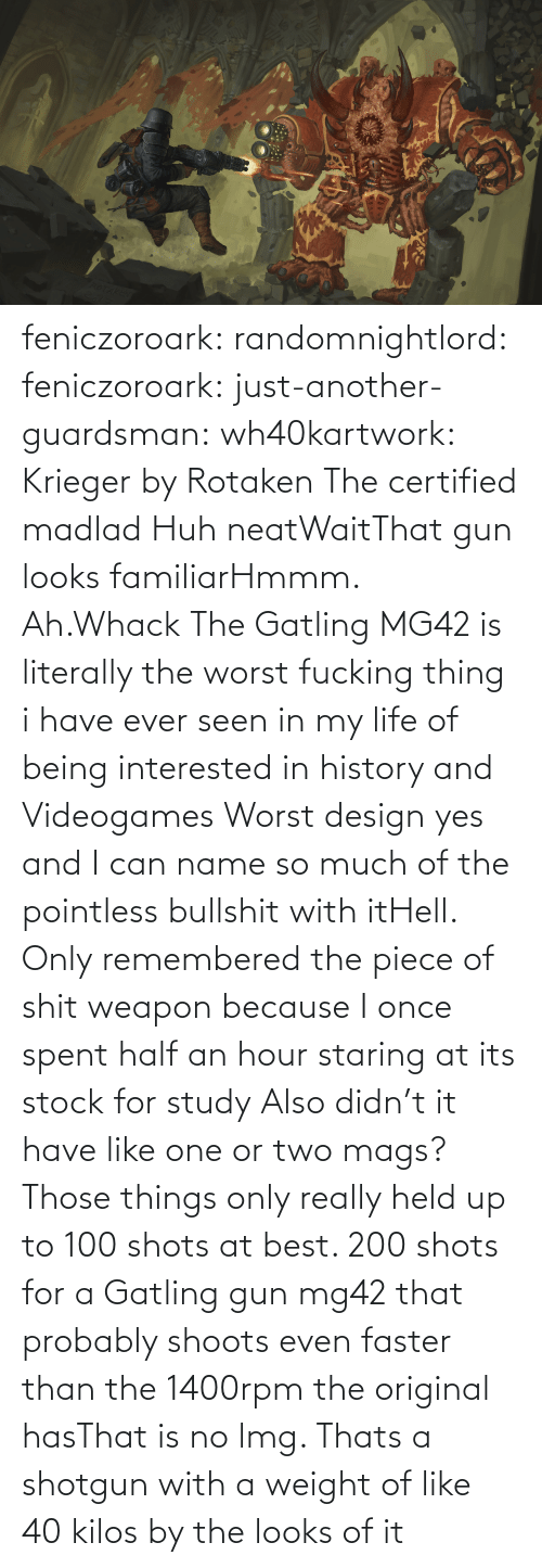 gun: feniczoroark:  randomnightlord:  feniczoroark:  just-another-guardsman:  wh40kartwork:  Krieger by  Rotaken    The certified madlad   Huh neatWaitThat gun looks familiarHmmm. Ah.Whack   The Gatling MG42 is literally the worst fucking thing i have ever seen in my life of being interested in history and Videogames   Worst design yes and I can name so much of the pointless bullshit with itHell. Only remembered the piece of shit weapon because I once spent half an hour staring at its stock for study   Also didn't it have like one or two mags? Those things only really held up to 100 shots at best. 200 shots for a Gatling gun mg42 that probably shoots even faster than the 1400rpm the original hasThat is no lmg. Thats a shotgun with a weight of like 40 kilos by the looks of it