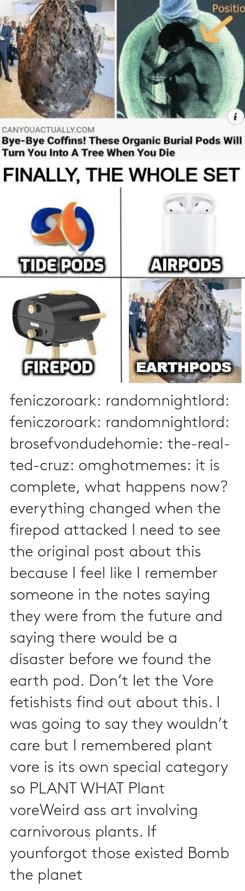 notes: feniczoroark:  randomnightlord:  feniczoroark:  randomnightlord:  brosefvondudehomie: the-real-ted-cruz:  omghotmemes: it is complete, what happens now? everything changed when the firepod attacked    I need to see the original post about this because I feel like I remember someone in the notes saying they were from the future and saying there would be a disaster before we found the earth pod.    Don't let the Vore fetishists find out about this.    I was going to say they wouldn't care but I remembered plant vore is its own special category so   PLANT WHAT   Plant voreWeird ass art involving carnivorous plants. If younforgot those existed   Bomb the planet