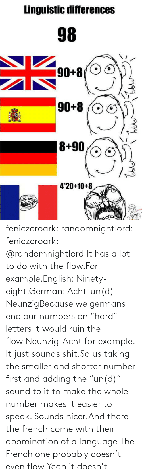 "example: feniczoroark:  randomnightlord:  feniczoroark:  @randomnightlord    It has a lot to do with the flow.For example.English: Ninety-eight.German: Acht-un(d)-NeunzigBecause we germans end our numbers on ""hard"" letters it would ruin the flow.Neunzig-Acht for example. It just sounds shit.So us taking the smaller and shorter number first and adding the ""un(d)"" sound to it to make the whole number makes it easier to speak. Sounds nicer.And there the french come with their abomination of a language    The French one probably doesn't even flow   Yeah it doesn't"